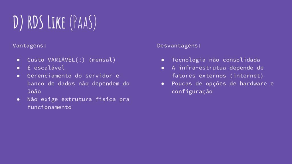D) RDS Like (PaaS) Vantagens: ● Custo VARIÁVEL(...