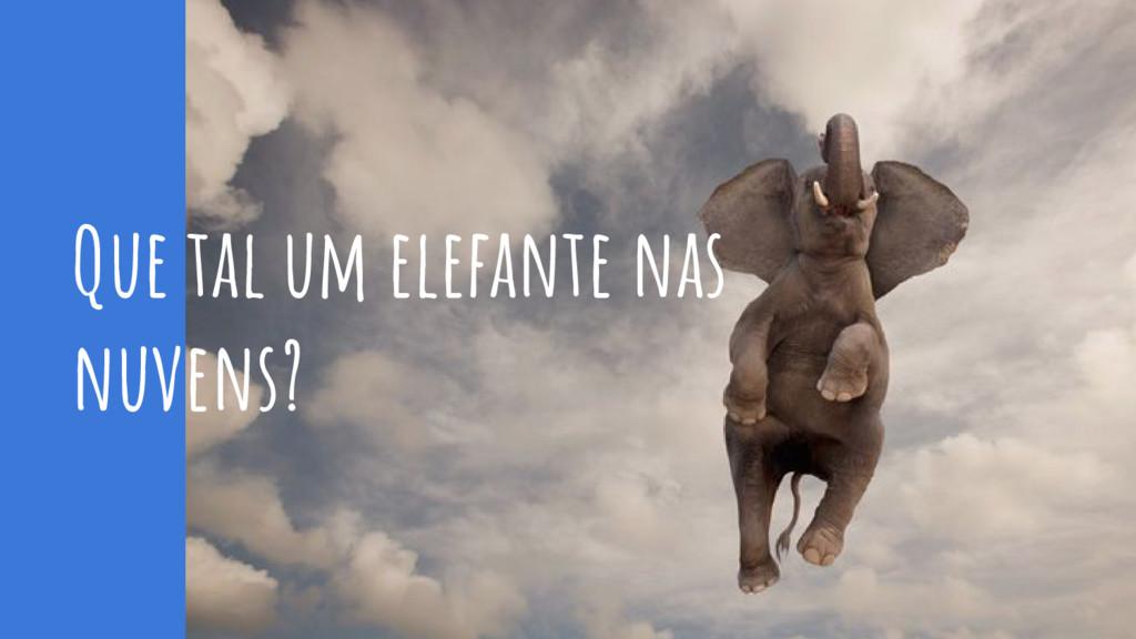 Que tal um elefante nas nuvens?