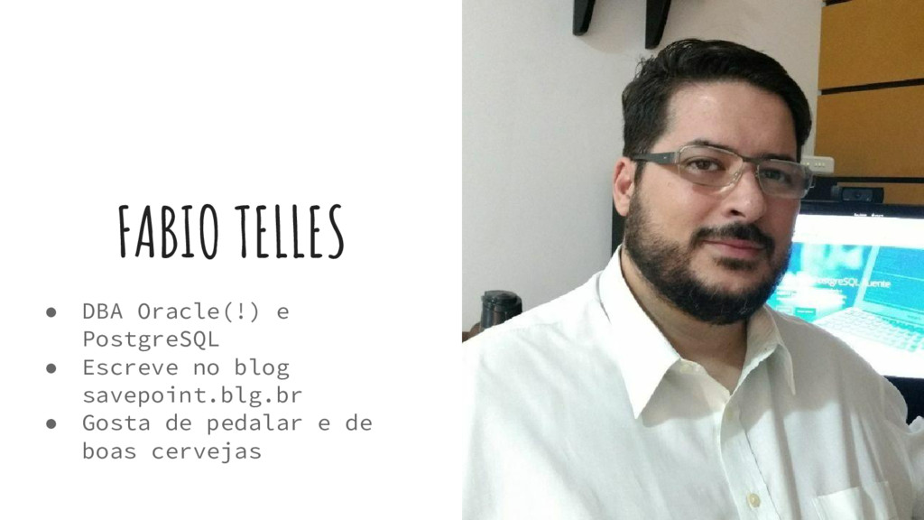 FABIO TELLES ● DBA Oracle(!) e PostgreSQL ● Esc...