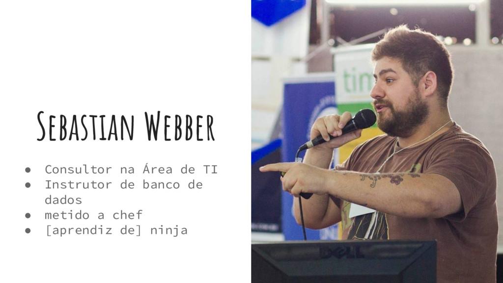 Sebastian Webber ● Consultor na Área de TI ● In...