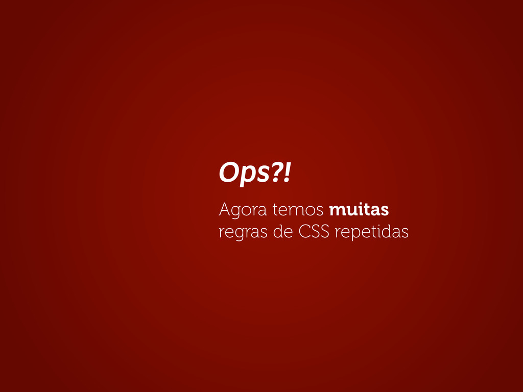 Ops?! Agora temos muitas regras de CSS repetidas