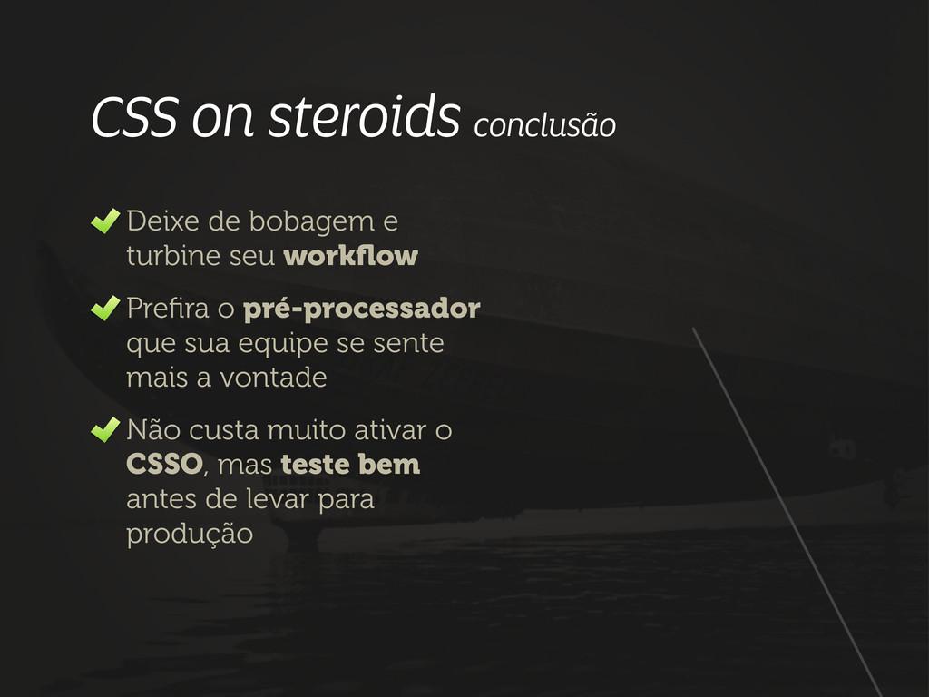 CSS on steroids conclusão Deixe de bobagem e tu...