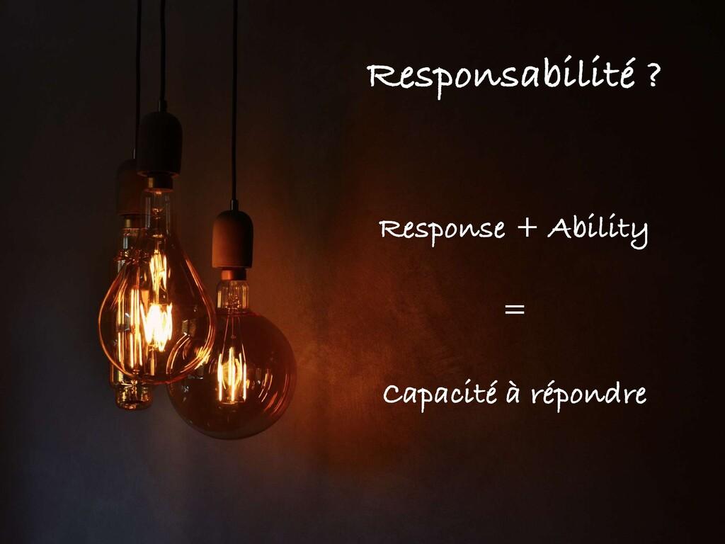 Responsabilité ? Response + Ability Capacité à ...
