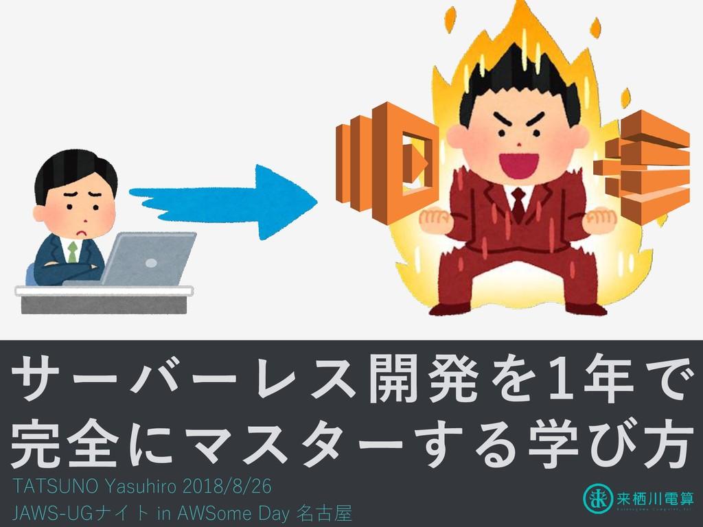 サーバーレス開発を1年で 完全にマスターする学び方 TATSUNO Yasuhiro 2018...
