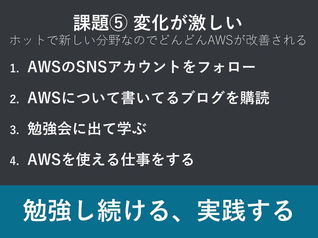 1. AWSのSNSアカウントをフォロー 2. AWSについて書いてるブログを購読 3. 勉強...