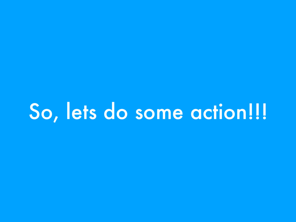 So, lets do some action!!!