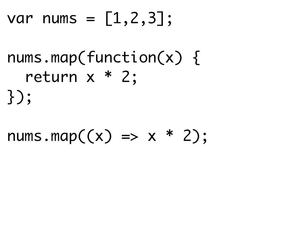 var nums = [1,2,3]; nums.map(function(x) { retu...