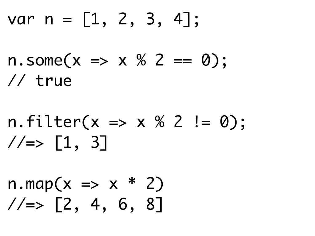 var n = [1, 2, 3, 4]; n.some(x => x % 2 == 0); ...