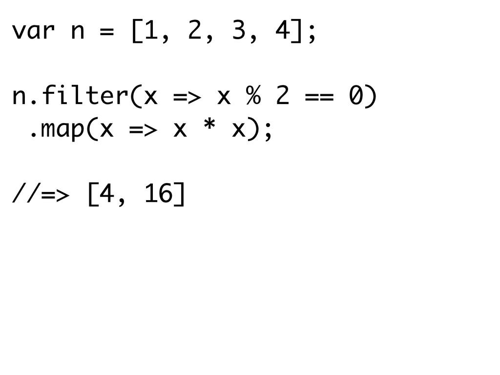 var n = [1, 2, 3, 4]; n.filter(x => x % 2 == 0)...