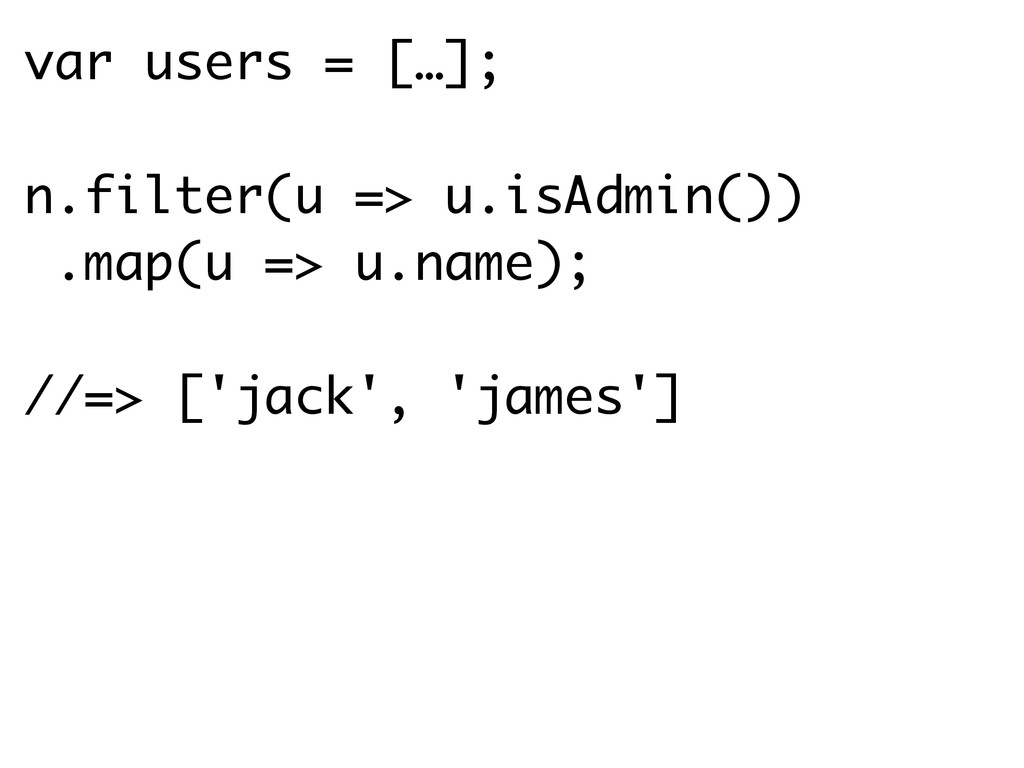 var users = […]; n.filter(u => u.isAdmin()) .ma...