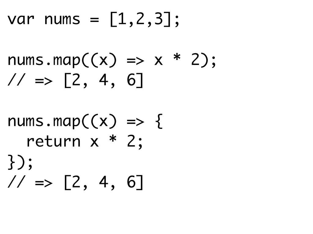 var nums = [1,2,3]; nums.map((x) => x * 2); // ...