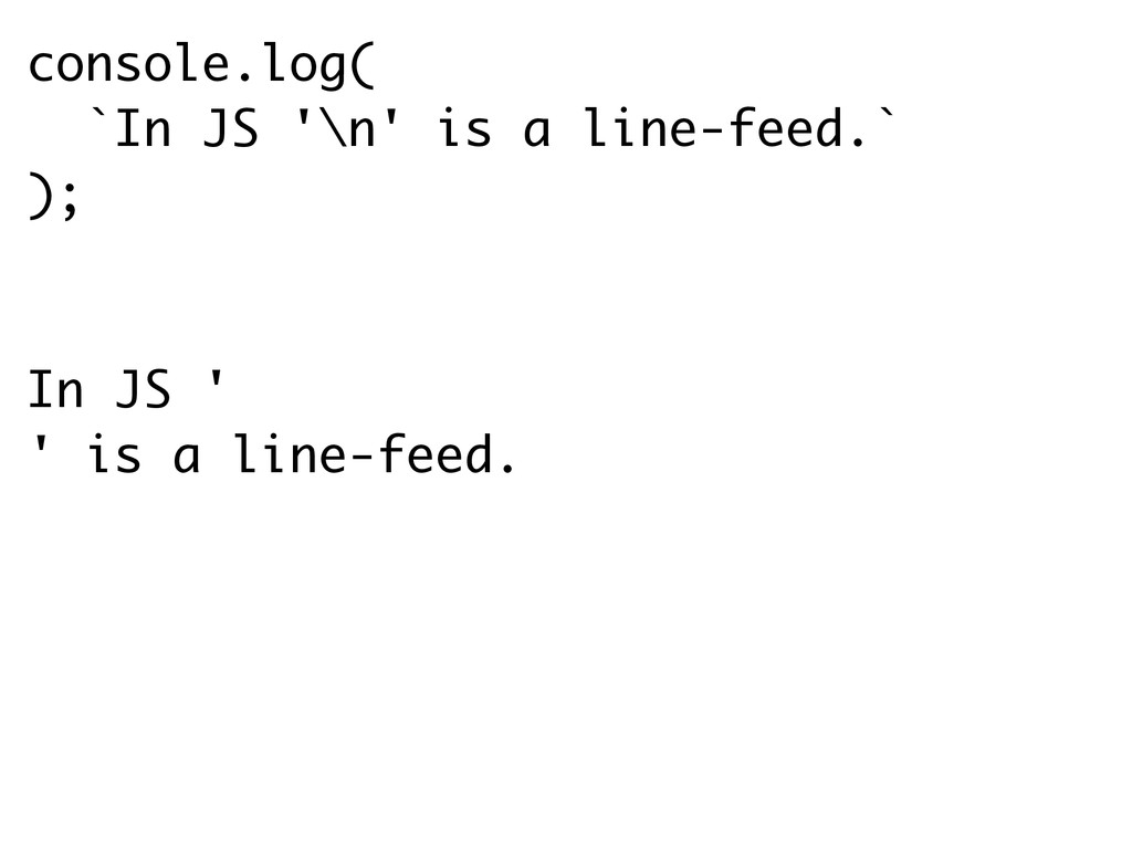console.log( `In JS '\n' is a line-feed.` ); In...