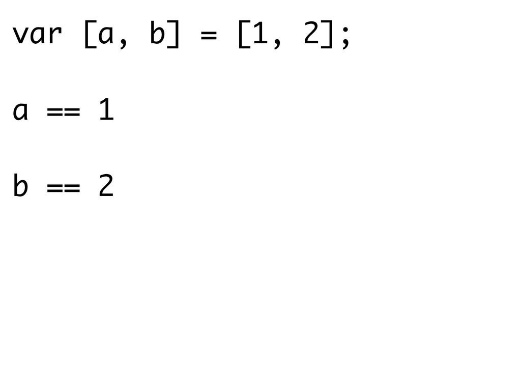 var [a, b] = [1, 2]; a == 1 b == 2