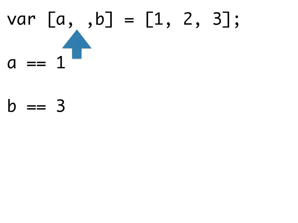 var [a, ,b] = [1, 2, 3]; a == 1 b == 3