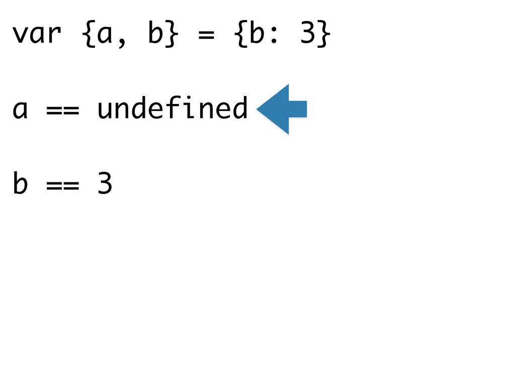 var {a, b} = {b: 3} a == undefined b == 3