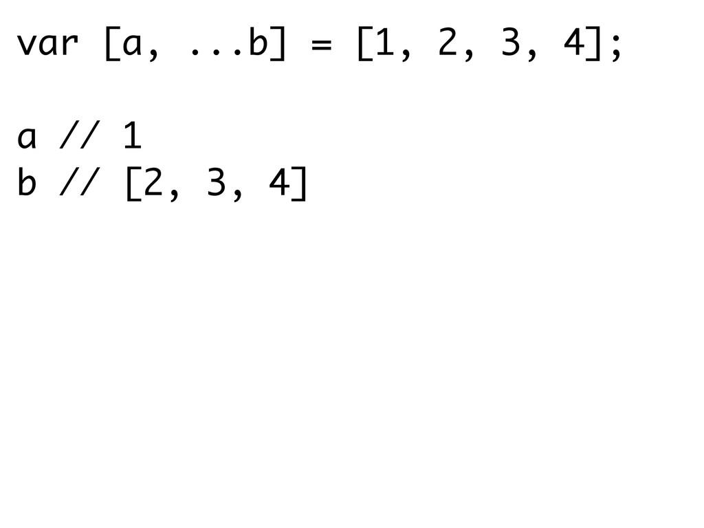 var [a, ...b] = [1, 2, 3, 4]; a // 1 b // [2, 3...