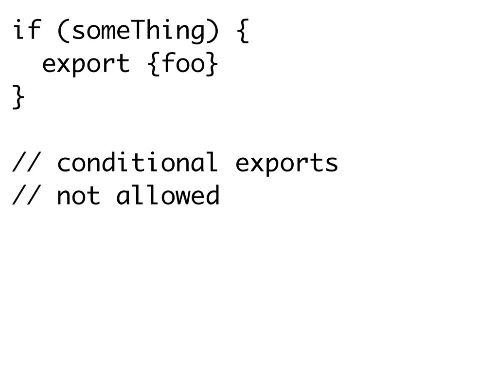 if (someThing) { export {foo} } // conditional ...