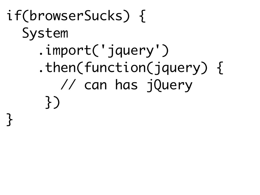 if(browserSucks) { System .import('jquery') .th...