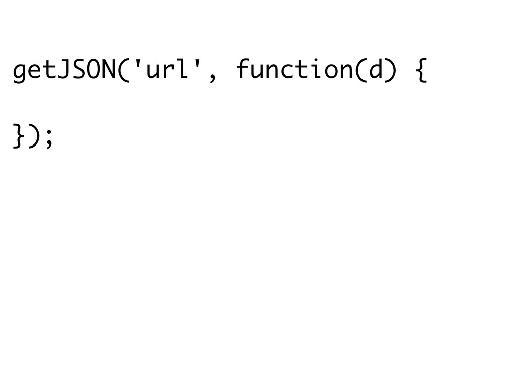 getJSON('url', function(d) {  });