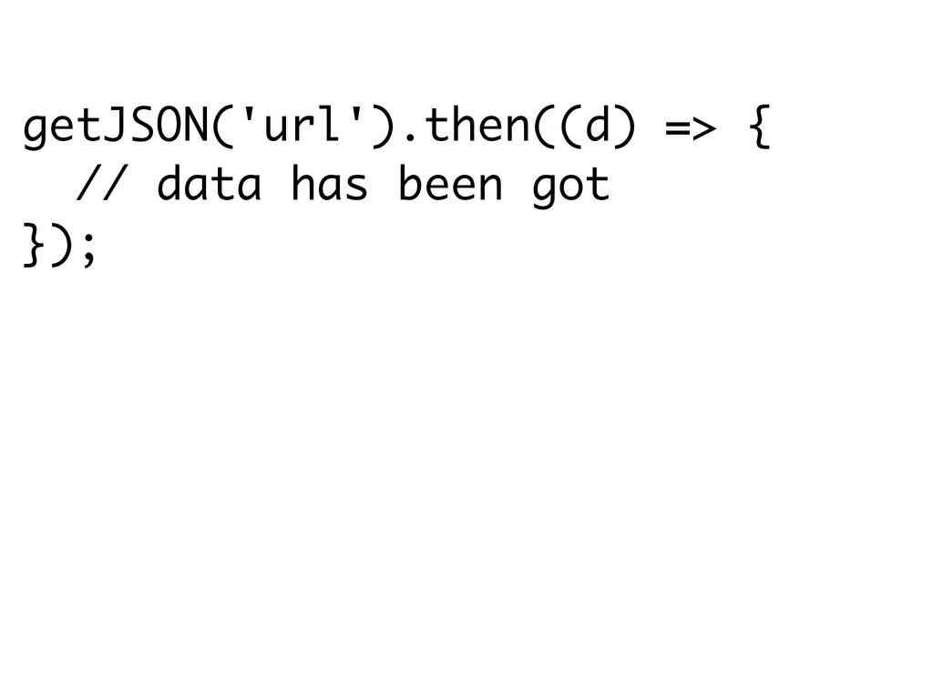 getJSON('url').then((d) => { // data has been g...