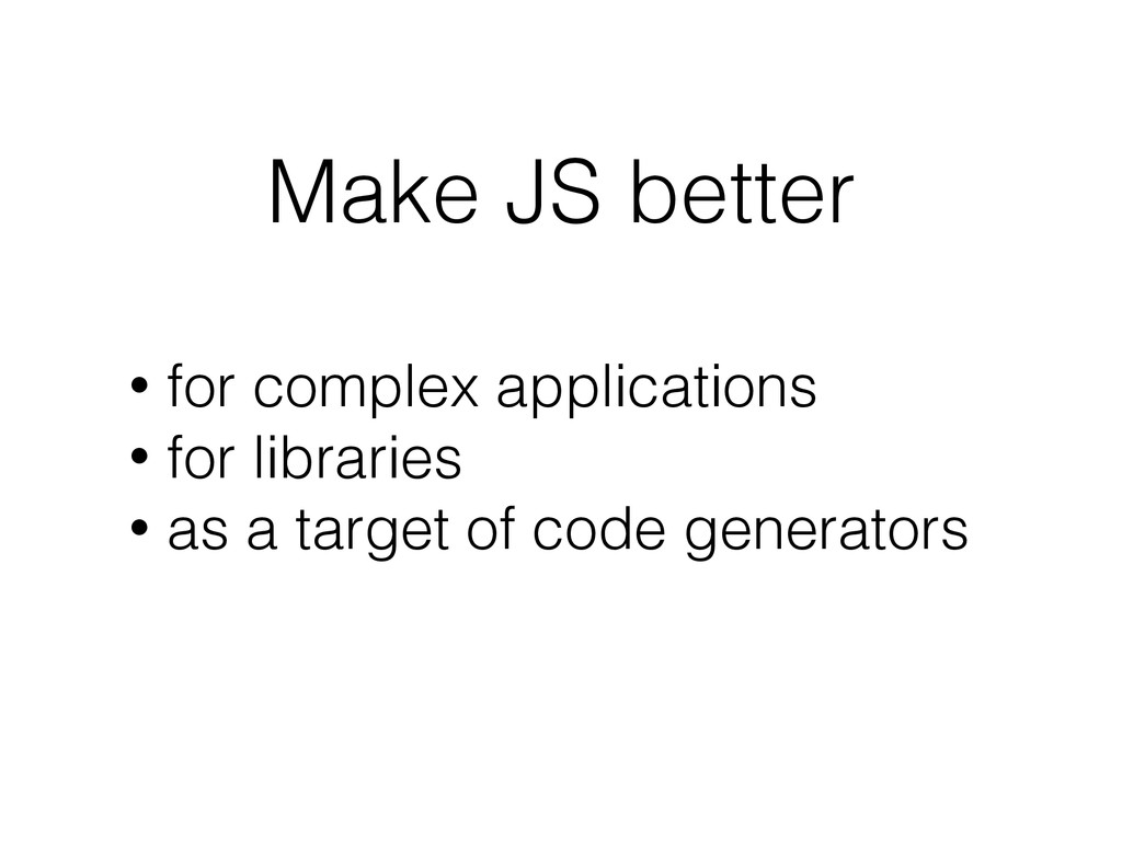 Make JS better • for complex applications • for...