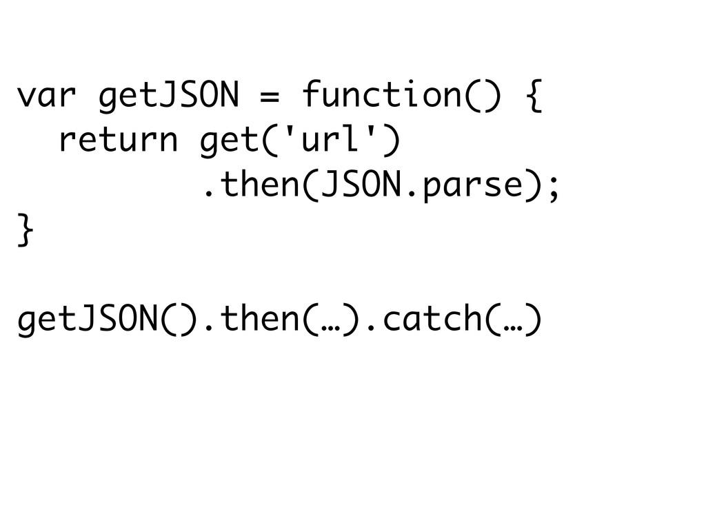 var getJSON = function() { return get('url') .t...