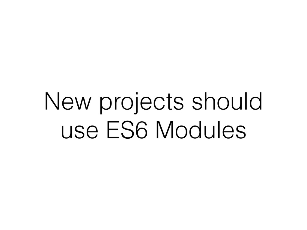 New projects should use ES6 Modules