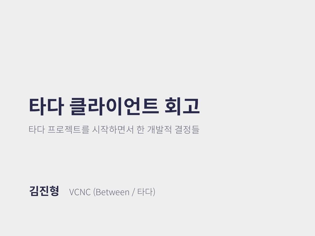 타다 클라이언트 회고 타다 프로젝트를 시작하면서 한 개발적 결정들 김진형 VCNC (...