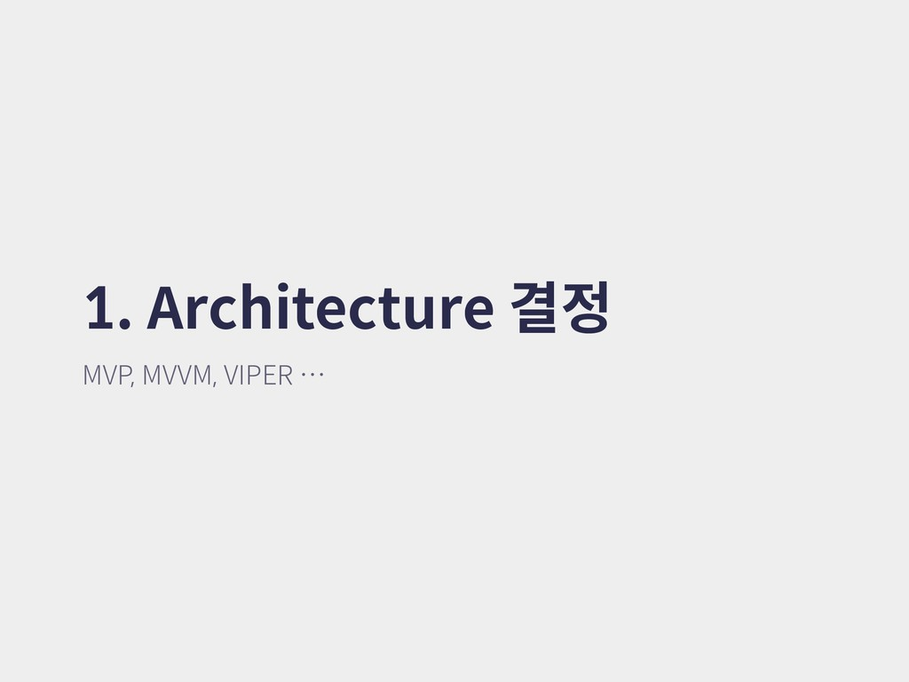 1. Architecture 결정 MVP, MVVM, VIPER …