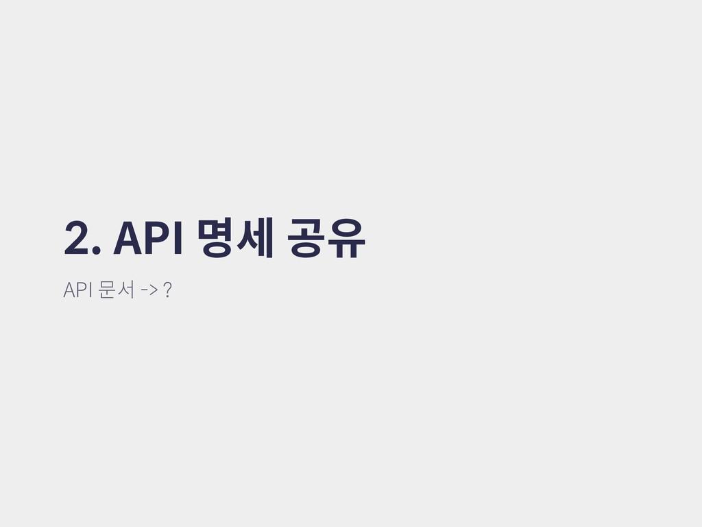 2. API 명세 공유 API 문서 -> ?