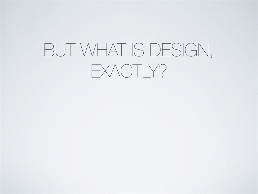 BUT WHAT IS DESIGN, EXACTLY?
