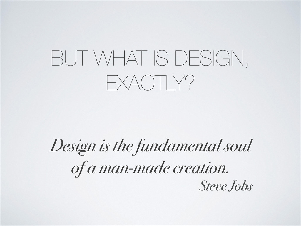 BUT WHAT IS DESIGN, EXACTLY? Design is the fund...