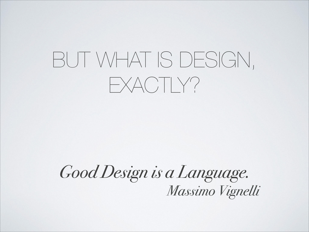 BUT WHAT IS DESIGN, EXACTLY? ! Good Design is a...