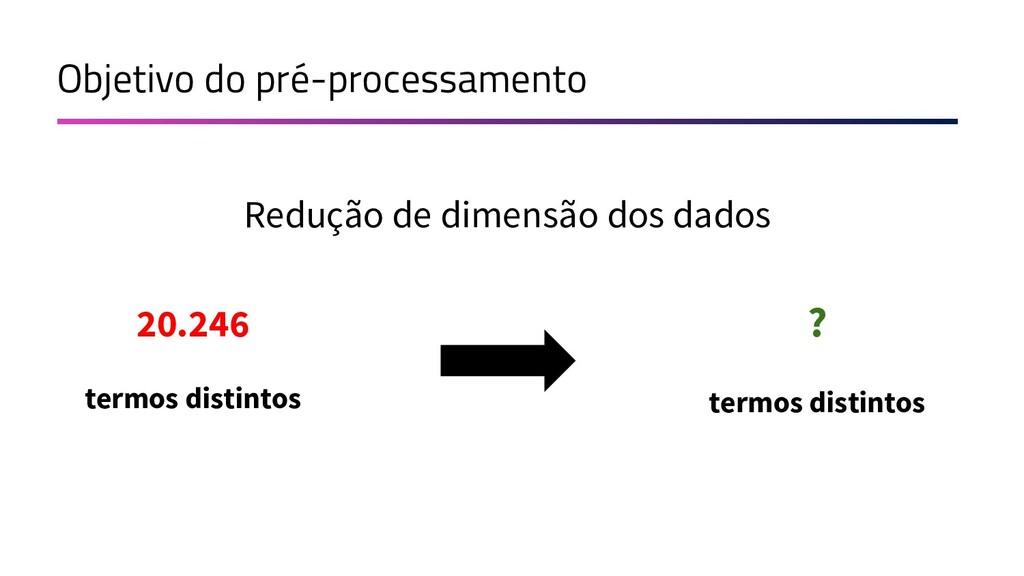 Objetivo do pré-processamento Redução de dimens...