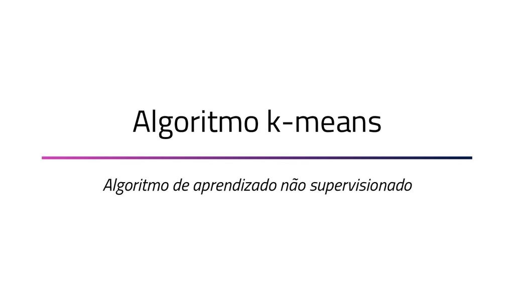 Algoritmo k-means Algoritmo de aprendizado não ...