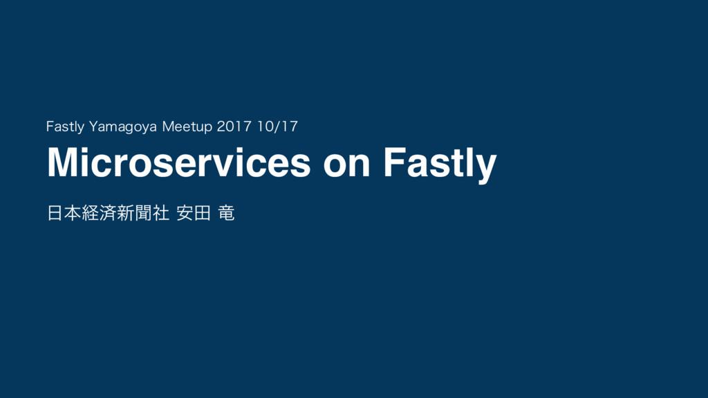 Microservices on Fastly ຊܦࡁ৽ฉࣾ ҆ా ཽ 'BTUMZ :BN...