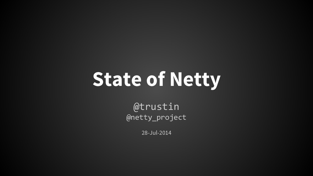 State of Netty @trustin @netty_project 28-Jul-2...