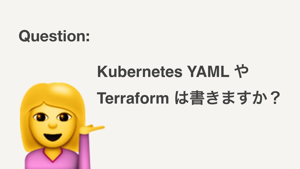 Kubernetes YAML  Terraform ॻ͖·͔͢ʁ Question: