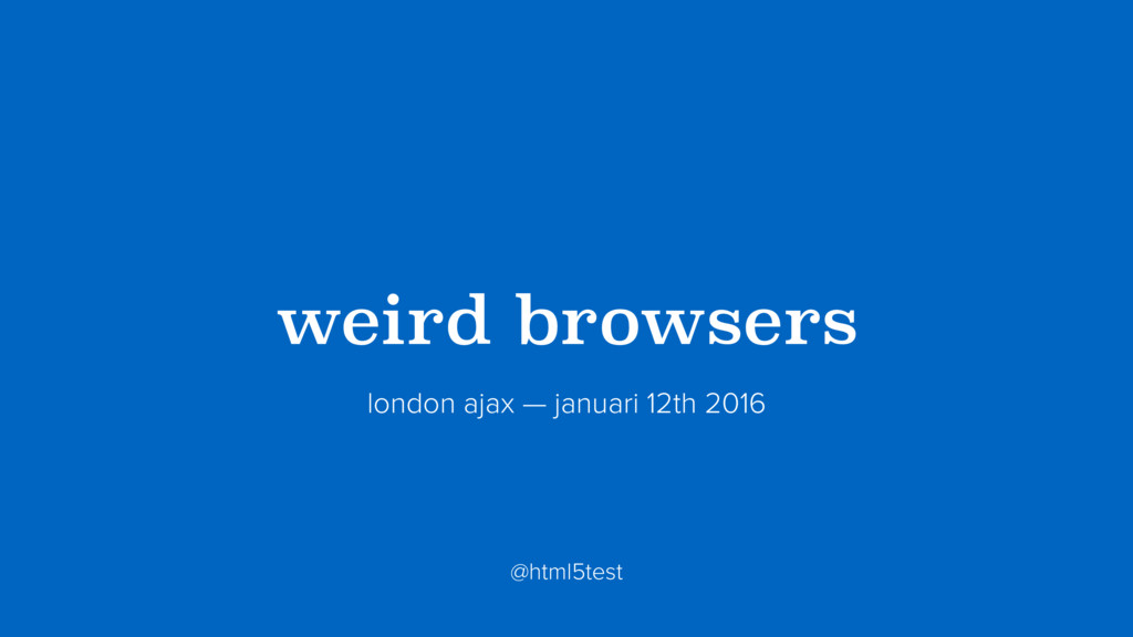 ?weird browsers? london ajax — januari 12th 201...