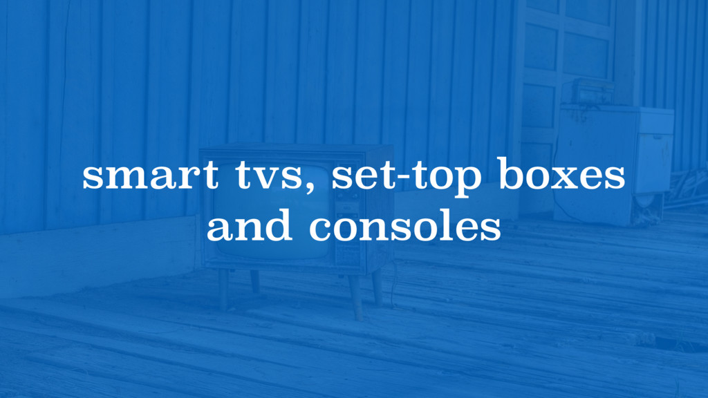 smart tvs, set-top boxes and consoles