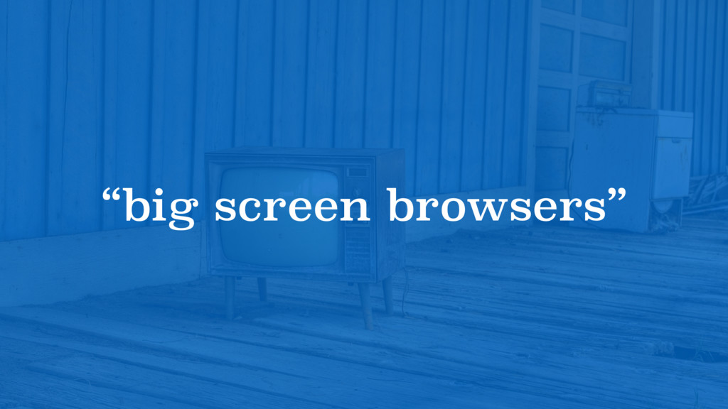 """big screen browsers"""