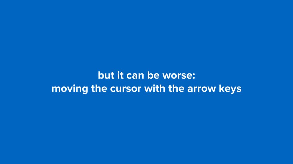 but it can be worse: moving the cursor with the...