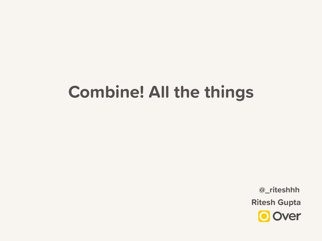 Combine! All the things Ritesh Gupta @_riteshhh