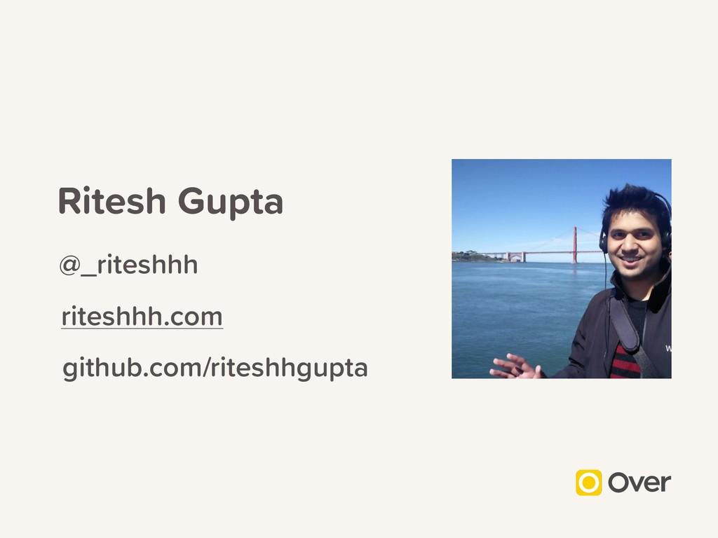 Ritesh Gupta @_riteshhh riteshhh.com github.com...