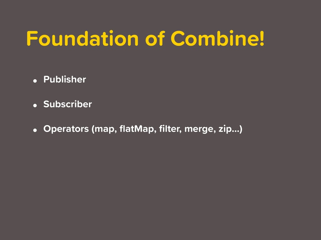 Foundation of Combine! • Publisher • Subscriber...