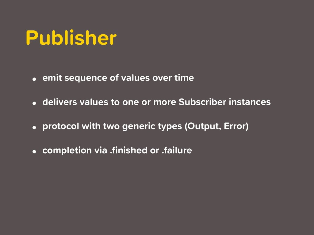 Publisher • emit sequence of values over time •...