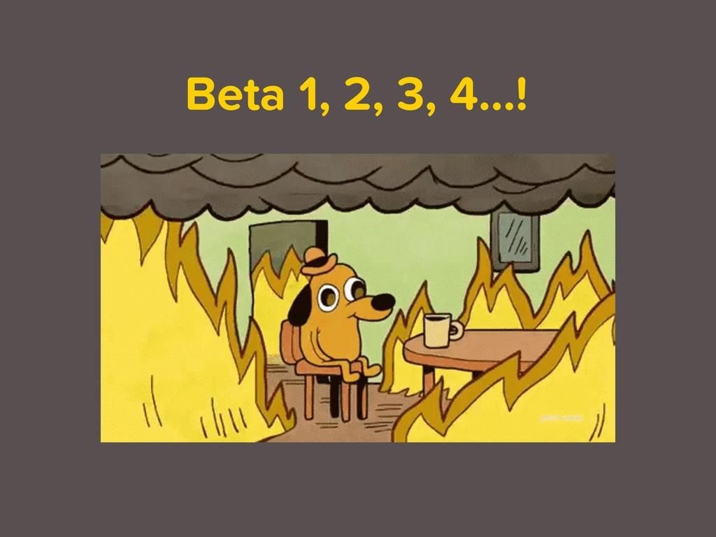 Beta 1, 2, 3, 4…!