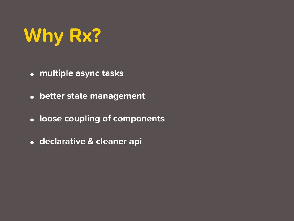 Why Rx? • multiple async tasks • better state m...