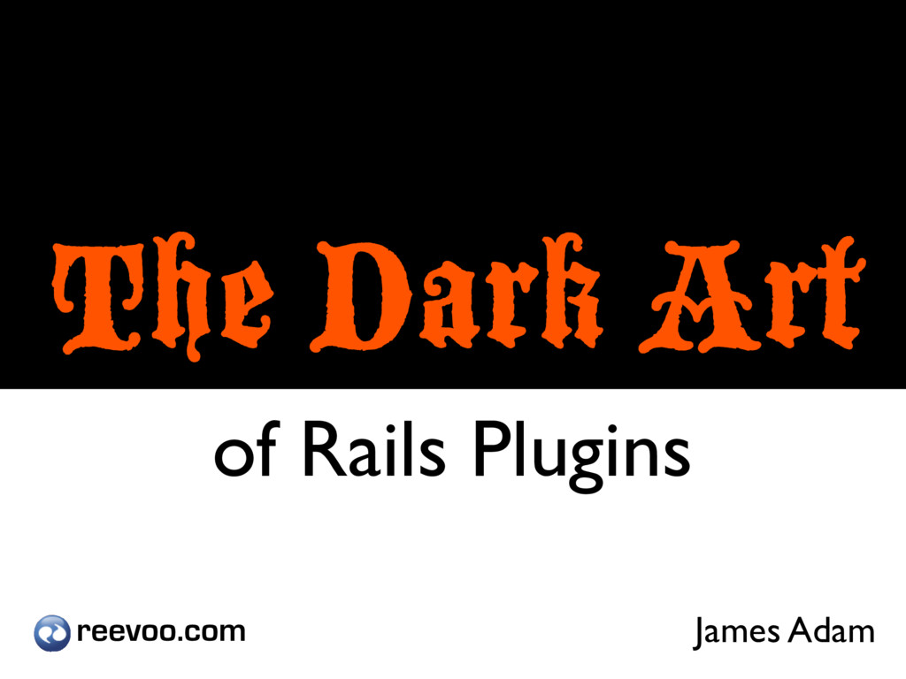 The Dark Art of Rails Plugins James Adam reevoo...