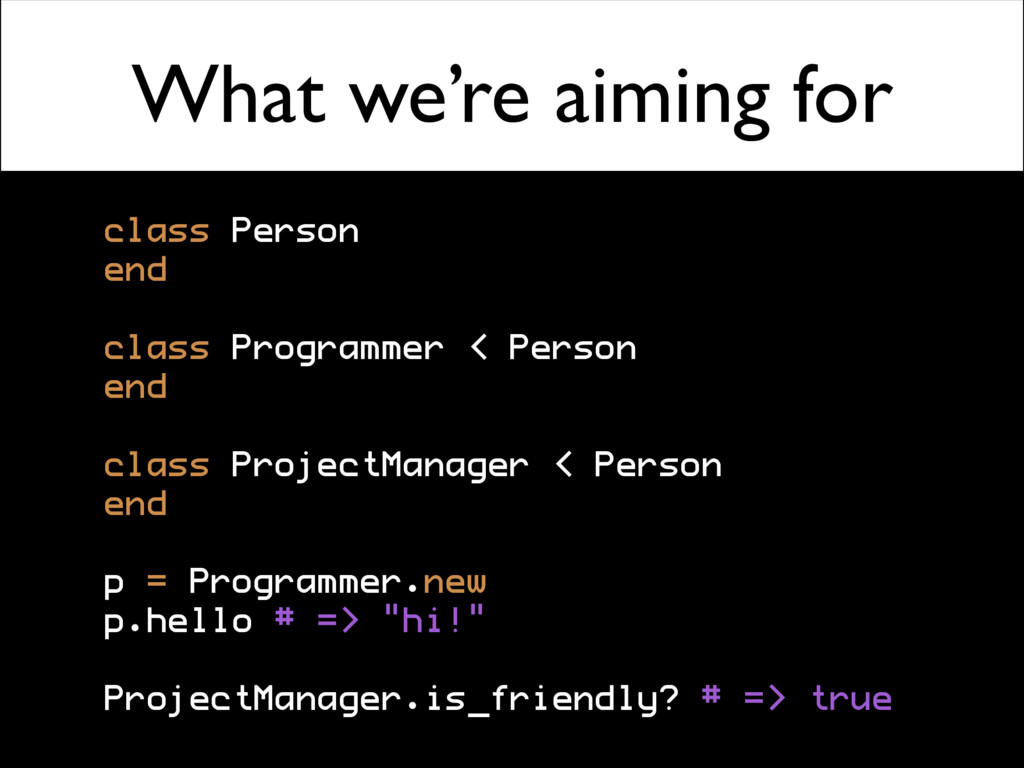 What we're aiming for class Person end class Pr...